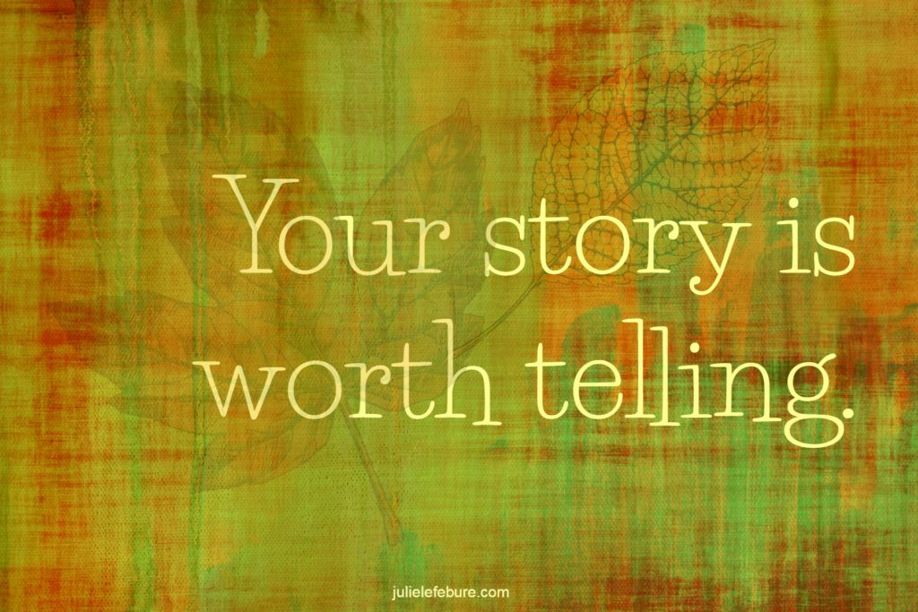 Your story is worth telling, and some teenager could benefit from your teenage story.