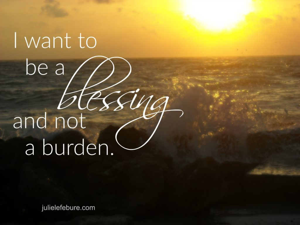 I want to be a blessing and not a burden.