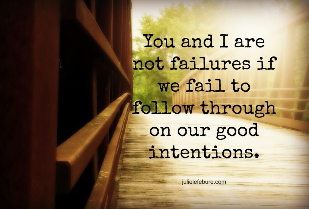 You and I are not failures if we fail to follow through on our good intentions.