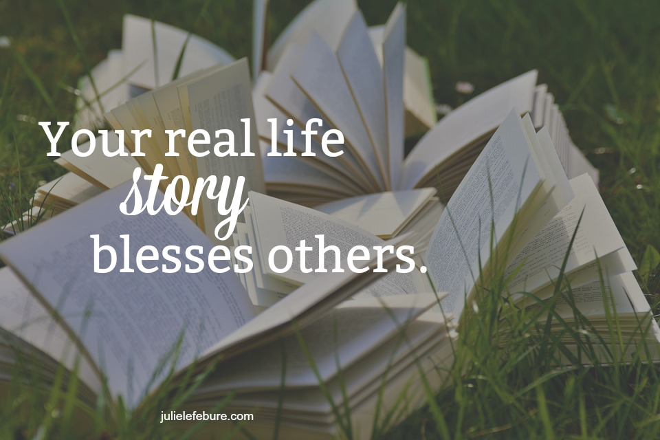Your real life story blesses others.