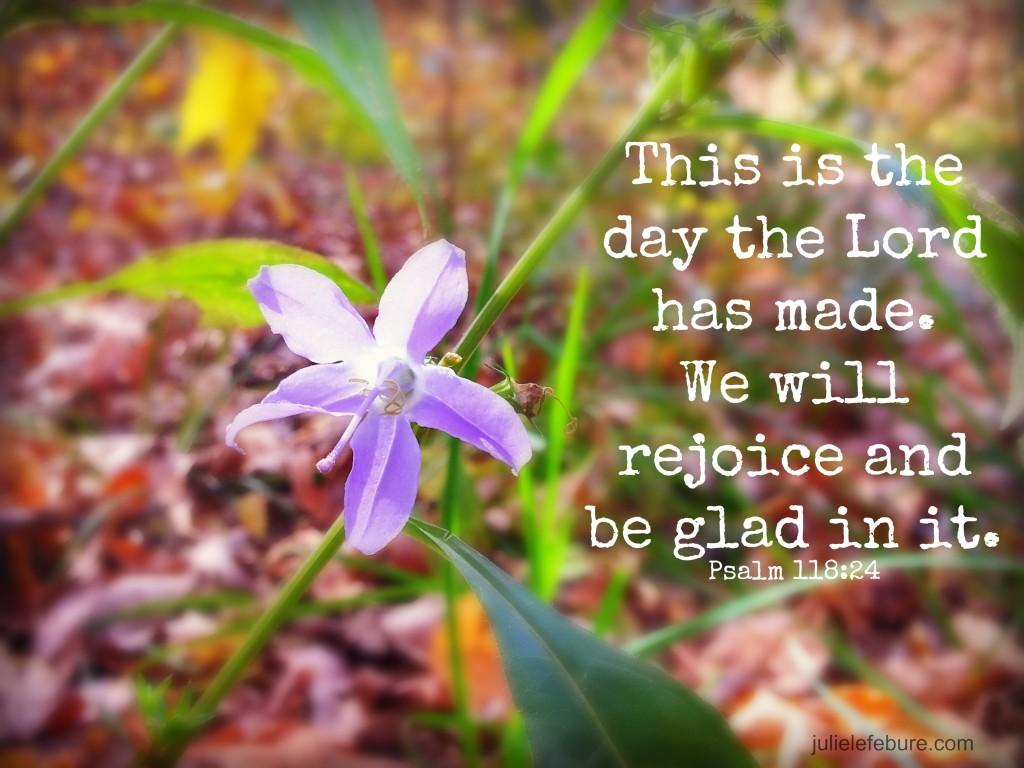 Psalm 118:24 This is the day the Lord has made. We will rejoice and be glad in it. Embrace the every day kind of days.