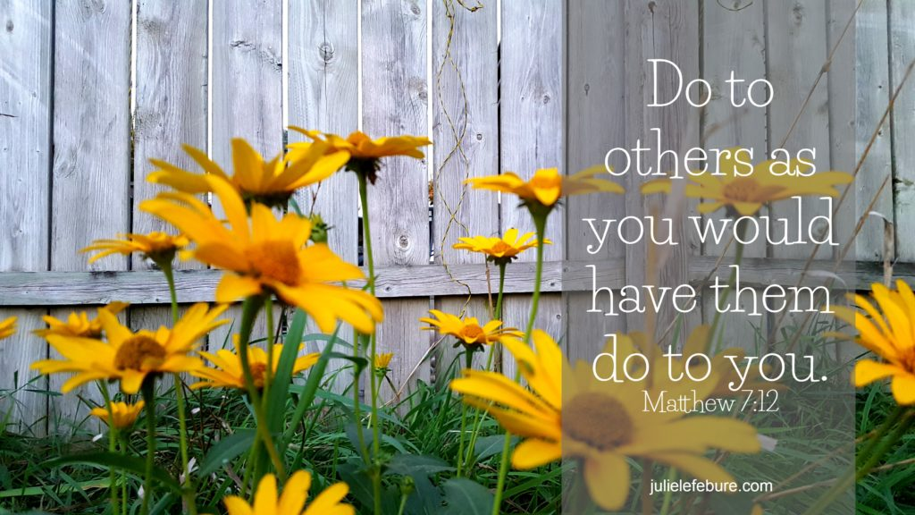 Do to other as you would have them do to you. Matthew 7:12 The Golden Rule
