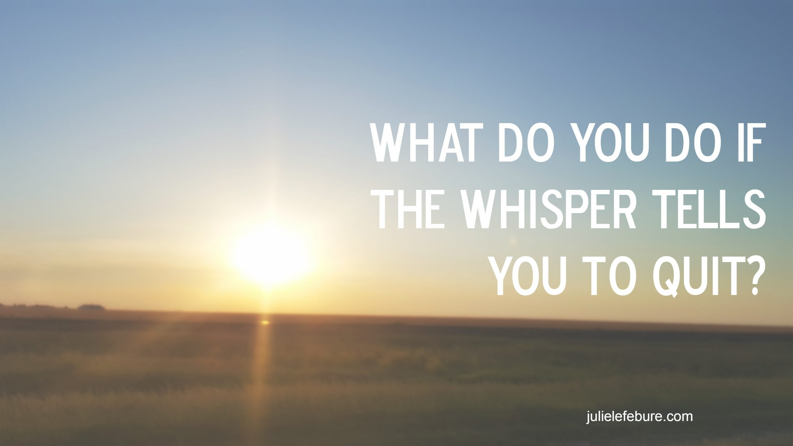What Do You Do If The Whisper Tells You To Quit?