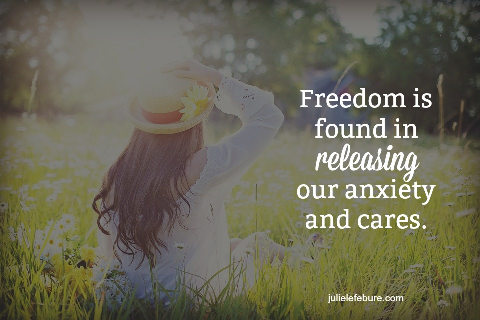 Freedom Is Found In Releasing Our Anxiety And Cares
