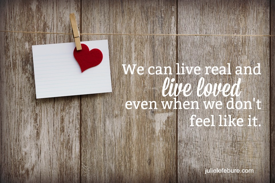 Living Real And Living Loved When You Don't Feel Like It