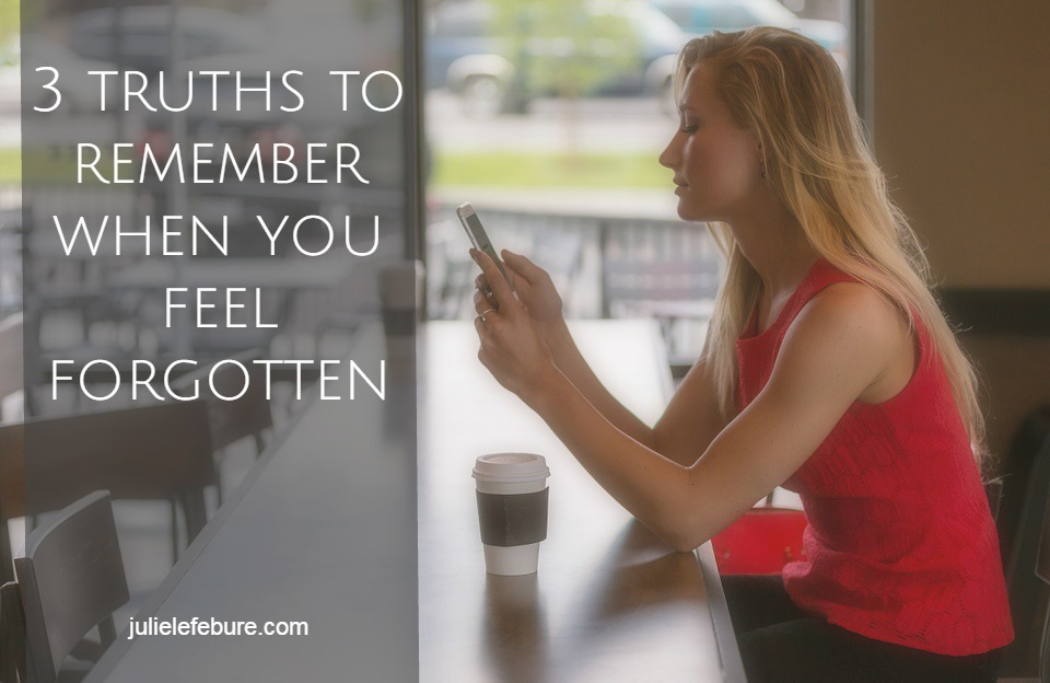 3 Truths To Remember When You Feel Forgotten