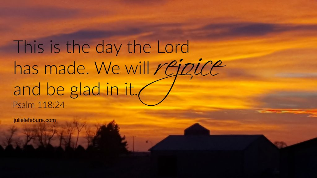Psalm 118:24 Rejoice and be glad!