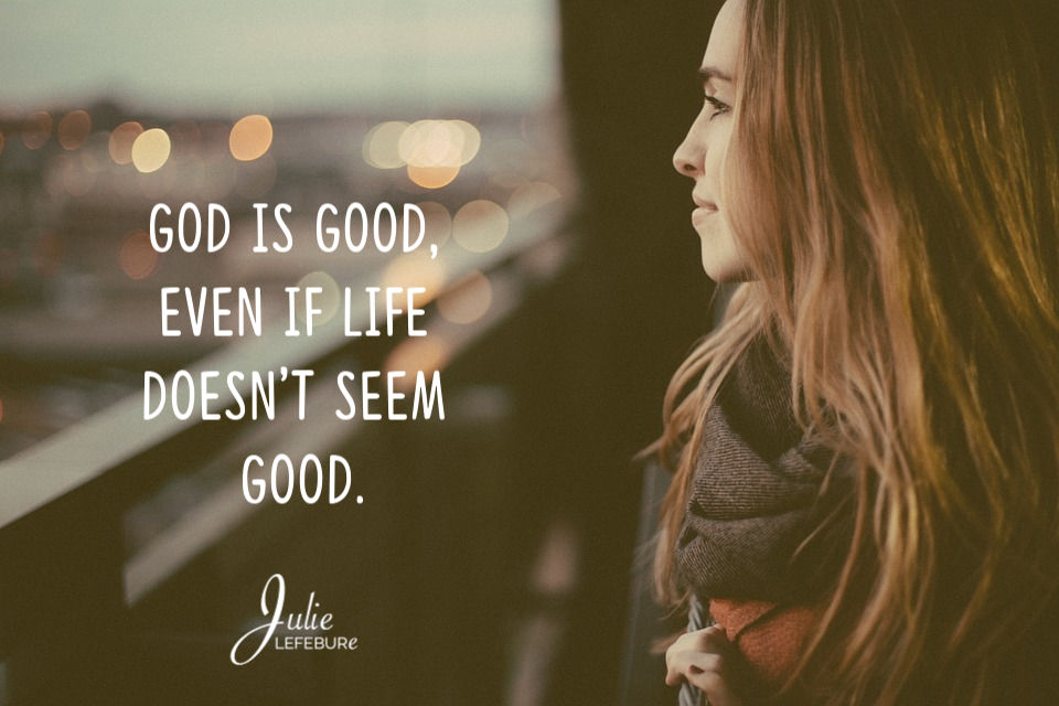 God is good even if life doesn't seem good.