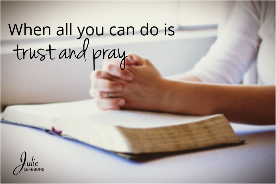 When all you can do is trust and pray