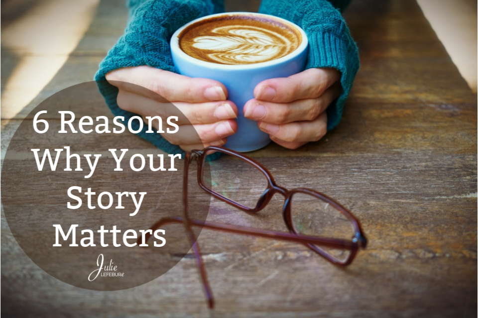 6 Reasons Why Your Story Matters