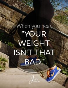 """When you hear, """"Your weight isn't that bad."""""""