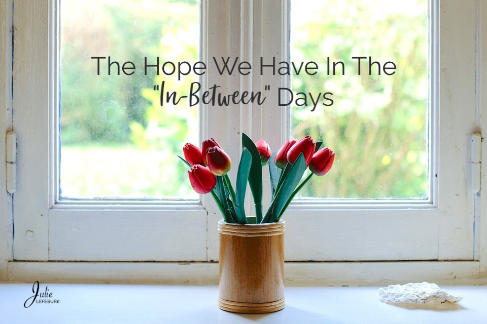 """The Hope We Have In The """"In-Between"""" Days"""
