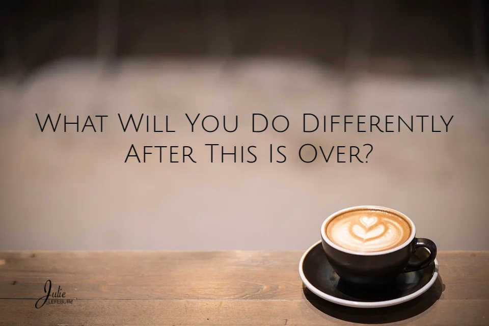 Will will you do differently after this is over?