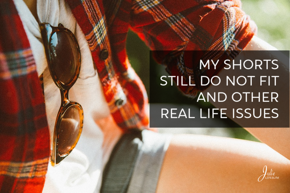 My shorts still do not fit and other real life issues.