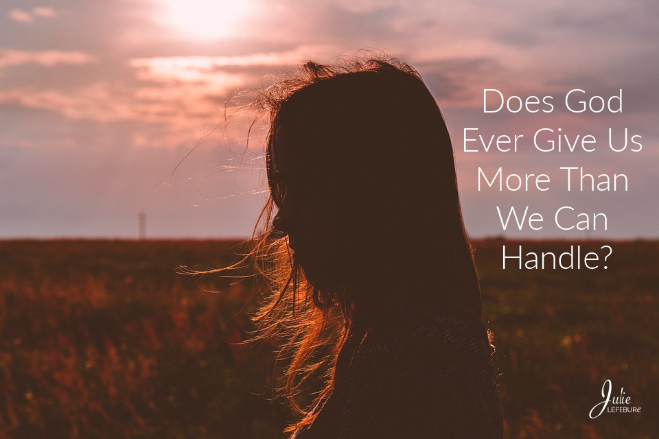 Does God Ever Give Us More Than We Can Handle?