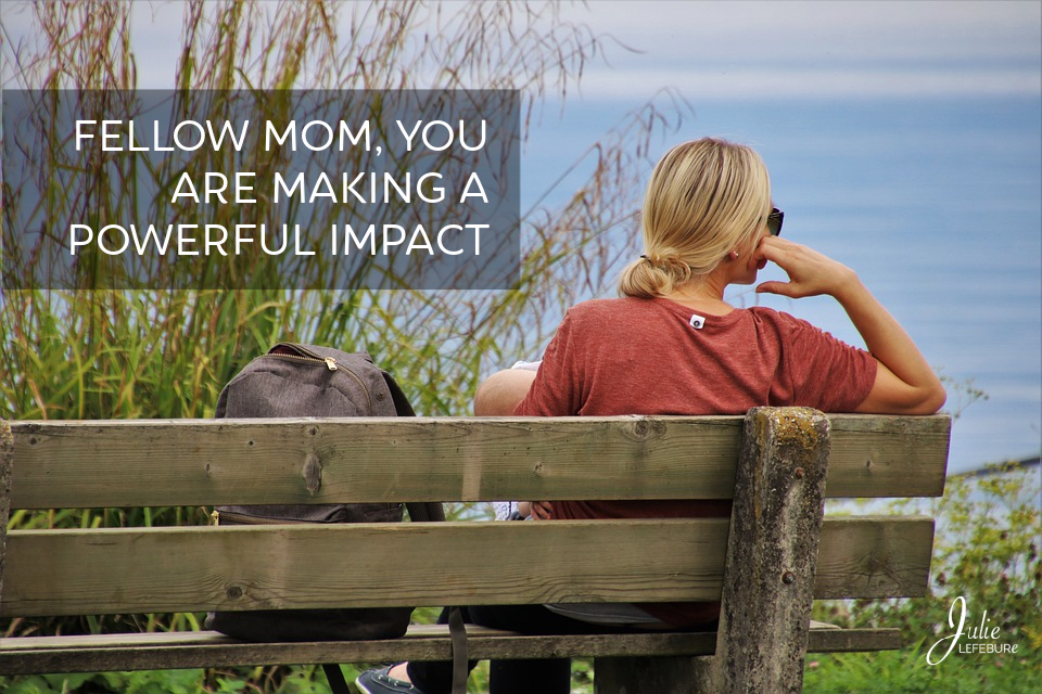 Fellow Mom, You Are Making A Powerful Impact