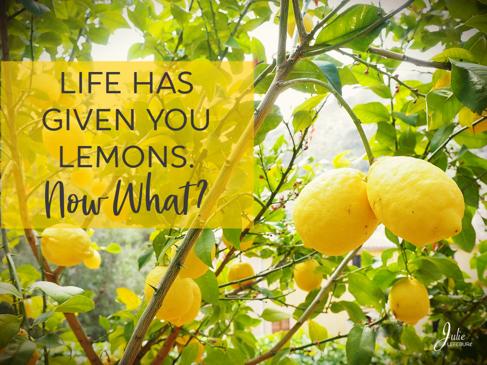 Life has given you lemons. Now what?