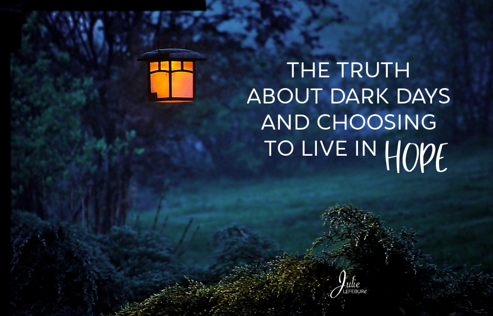 The Truth About Dark Days And Choosing To Live In Hope