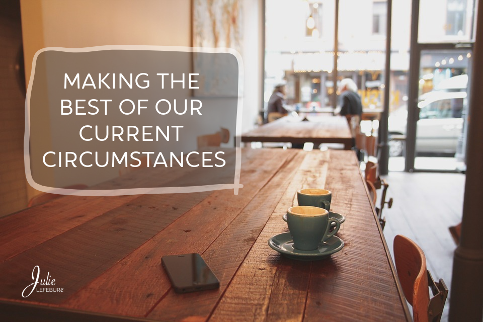 Making The Best Of Our Current Circumstances