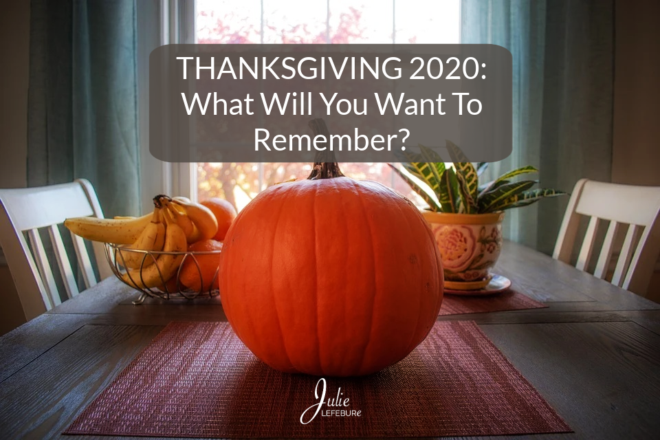 Thanksgiving 2020: What Will You Want To Remember?