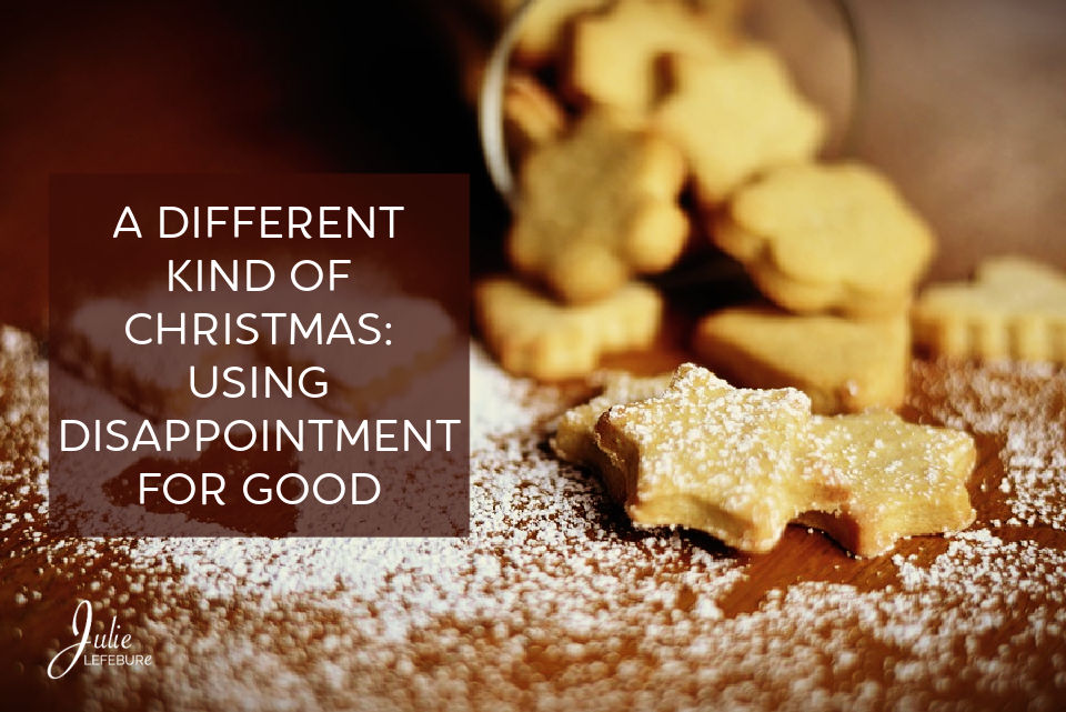 A Different Kind of Christmas: Using Disappointment for Good