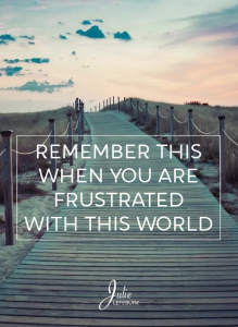 Remember This When You Are Frustrated With This World