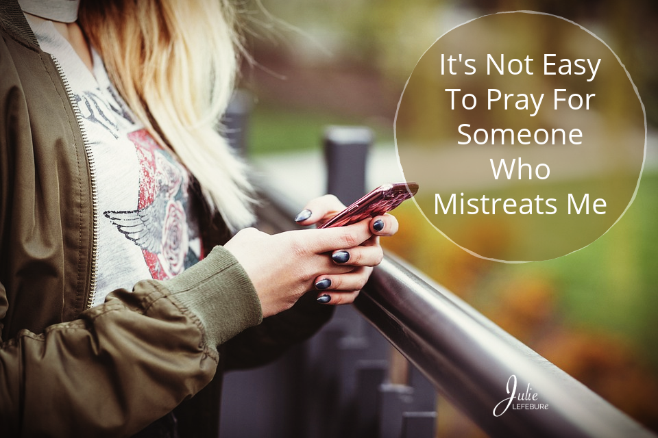 It's Not Easy To Pray For Someone Who Mistreats Me