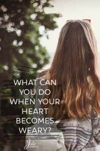 What can you do when your heart becomes weary?