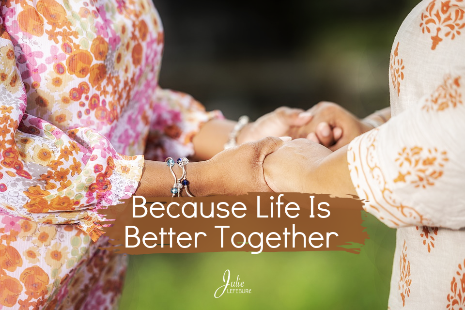 Because Life Is Better Together
