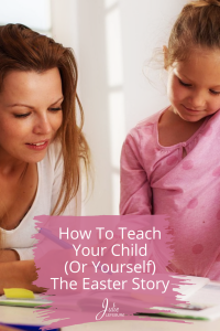 How to Teach Your Child (or Yourself) the Easter Story