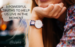 3 Powerful Truths to Help Us Live in the Moment