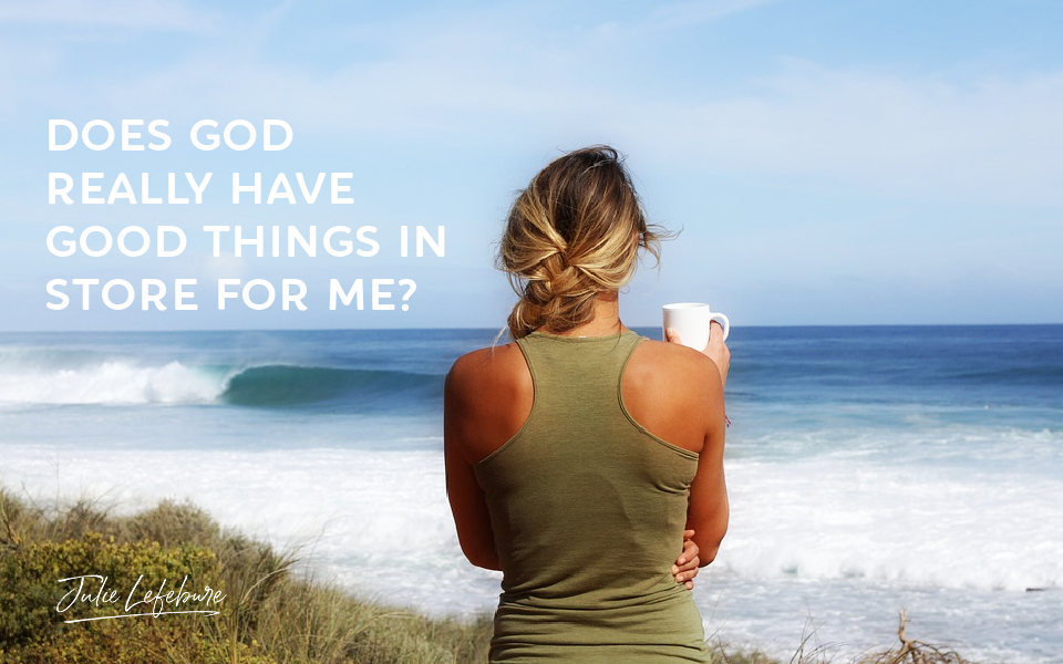 Does God Really Have Good Things In Store For Me?