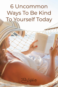 6 Uncommon Ways to Be Kind to Yourself Today