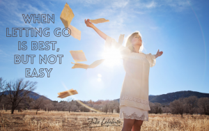 When Letting Go Is Best But Not Easy