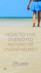 How to Live Overjoyed Instead of Overwhelmed