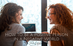 How to Be a Positive Person in a Negative World
