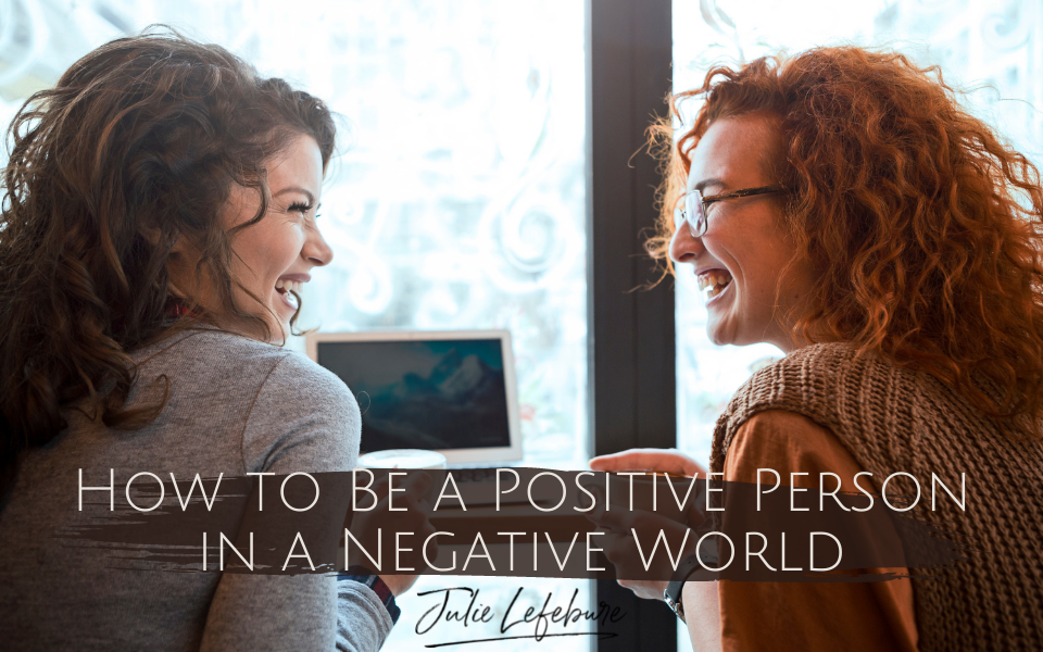 09. How To Be A Positive Person In A Negative World