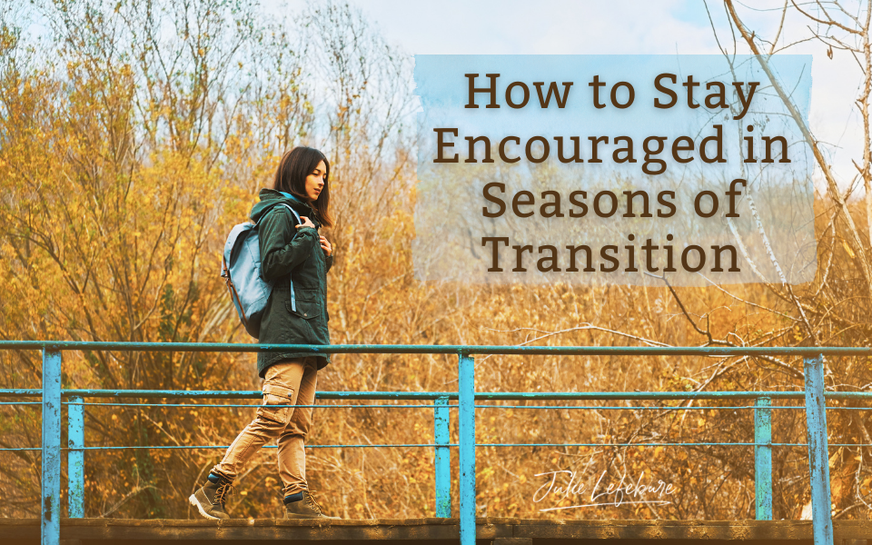 How to Stay Encouraged in Seasons of Transition